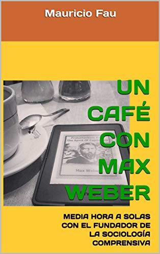 UN CAFÉ CON MAX WEBER: MEDIA HORA A SOLAS CON EL FUNDADOR DE LA SOCIOLOGÍA COMPRENSIVA (UN CAFÉ CON... Nº nº 10)