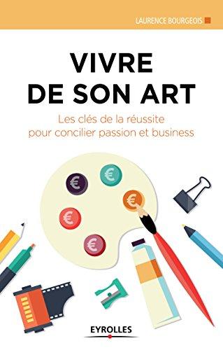 Vivre de son art: Les clés de la réussite pour concilier passion et business (Création d'entreprise) par Laurence Bourgeois