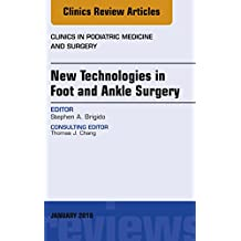 New Technologies in Foot and Ankle Surgery, An Issue of Clinics in Podiatric Medicine and Surgery, E-Book