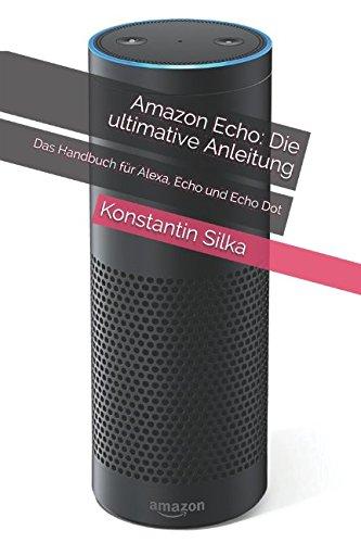 Amazon Echo: Die ultimative Anleitung: Das Handbuch für Alexa, Echo und Echo Dot