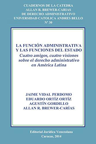 LA FUNCIÓN ADMINISTRATIVA Y LAS FUNCIONES DEL ESTADO. CUATRO AMIGOS, CUATRO VISIONES SOBRE EL DERECHO ADMINISTRATIVO EN AMÉRICA LATINA por ORTIZ GORDILLO BREWER-CARIAS VIDAL