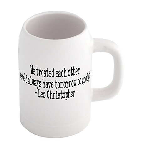 beer-mug-with-we-treated-each-other-like-wed-always-have-tomorrow-to-apologize-leo-christopher