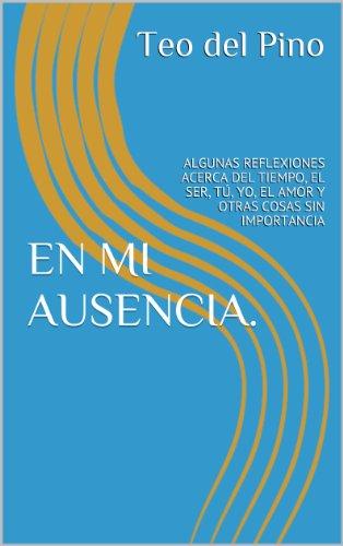 EN MI AUSENCIA.: ALGUNAS REFLEXIONES ACERCA DEL TIEMPO, EL SER, TÚ, YO, EL AMOR Y OTRAS COSAS SIN IMPORTANCIA por Teo del Pino