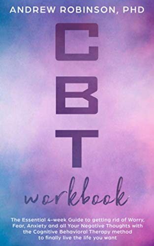 CBT Workbook: The Essential 4-week Guide to getting rid of Worry, Fear,  Anxiety and all Your Negative Thoughts with the Cognitive Behavioral  Therapy