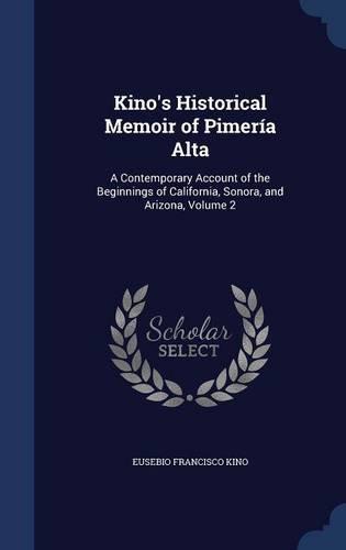 Kino's Historical Memoir of Pimería Alta: A Contemporary Account of the Beginnings of California, Sonora, and Arizona, Volume 2