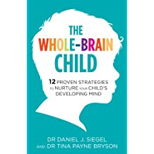 The Whole-Brain Child: 12 Proven Strategies to Nurture Your Child's Developing Mind