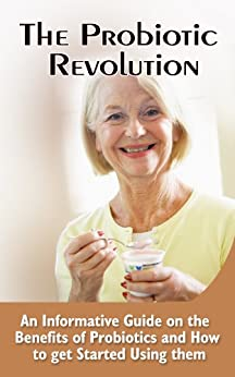 The Probiotic Revolution: An Informative Guide On The Benefits Of Probiotics And How To Get Started Using Them (English Edition) von [Ward, Leonardo]