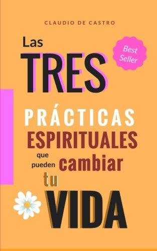 Las 3 Prácticas ESPIRITUALES que pueden CAMBIAR tu Vida: Un Método Efectivo (Libros Católicos de Crecimiento Espiritual)