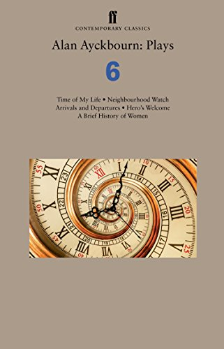 Alan Ayckbourn: Plays 6: Time of My Life; Neighbourhood Watch; Arrivals and Departures; Hero's Welcome; A Brief History of Women (Faber Drama)