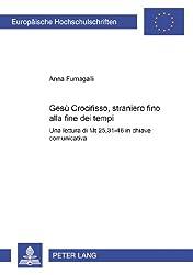 Gesu Crocifisso, Straniero Fino Alla Fine Dei Tempi: Una Lettura Di MT 25,31-46 in Chiave Comunicativa (Europaische Hochschulschriften. Reihe XXIII)