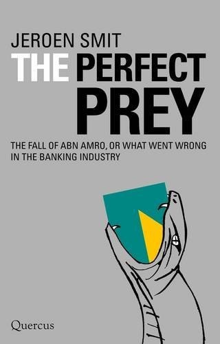 the-perfect-prey-the-fall-of-abn-amro-or-what-went-wrong-in-the-banking-industry-by-jeroen-smit-may-
