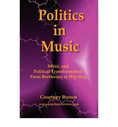 [(Politics in Music: Music and Political Transformation from Beethoven to Hip-Hop )] [Author: Graduate Courtney Brown] [Sep-2007]