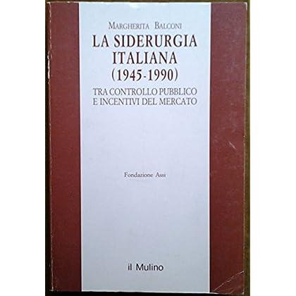 La Siderurgia Italiana (1945-1990). Tra Controllo Pubblico E Incentivi Del Mercato