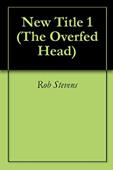 New Title 1 (The Overfed Head) (English Edition) par [Stevens, Rob]