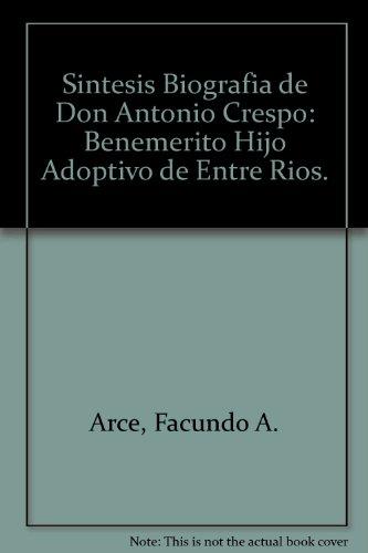 Sintesis Biografia de Don Antonio Crespo: Benemerito Hijo Adoptivo de Entre Rios.