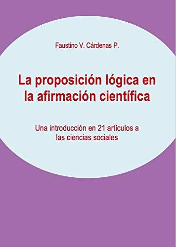 La proposición lógica en la afirmación científica: Una introducción en 21 artículos a las ciencias sociales por Faustino Cárdenas