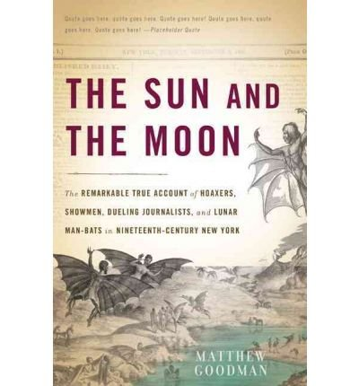 [(The Sun and the Moon: The Remarkable True Account of Hoaxers, Showmen, Dueling Journalists, and Lunar Man-Bats in Nineteenth-Century New York)] [Author: Matthew Goodman] published on (June, 2010)