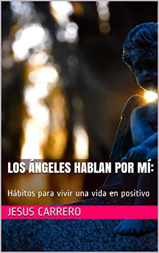 Los Ángeles hablan por mí:: Hábitos para vivir una vida en positivo por Jesus Carrero