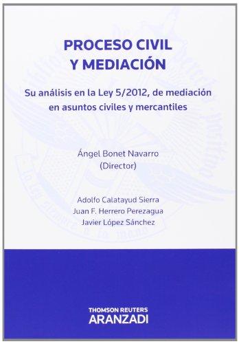 Proceso civil y mediación - Su análisis en la Ley 5/2012 de mediación en asuntos civiles y mercantiles (Monografía)