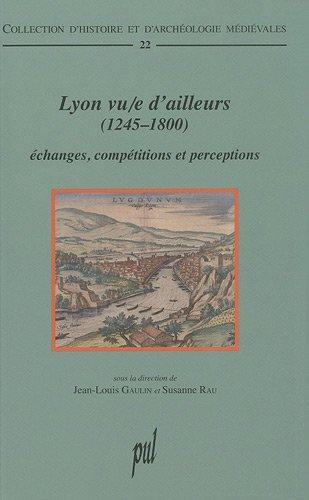 Lyon vu/e d'ailleurs (1245-1800) : Echanges, comptitions et perceptions