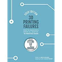 3D Printing Failures: 2019 Edition: How to Diagnose and Repair ALL Desktop 3D Printing Issues (English Edition)