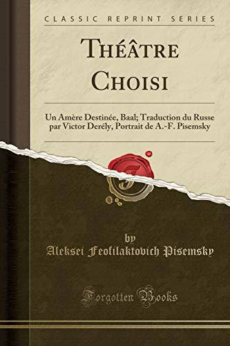 Théâtre Choisi: Un Amère Destinée, Baal; Traduction Du Russe Par Victor Derély, Portrait de A.-F. Pisemsky (Classic Reprint) par  Aleksei Feofilaktovich Pisemsky