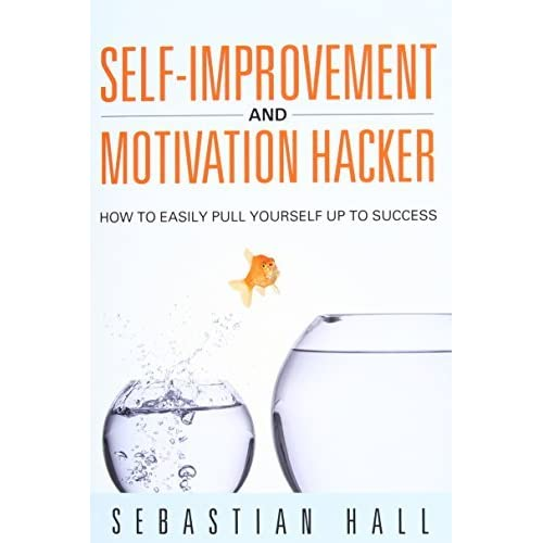 Self-Improvement and Motivation Hacker: How to Easily Pull Yourself Up to Success by Sebastian Hall (December 03,2014)