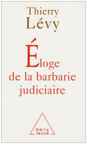 Eloge de la barbarie judiciaire par Thierry Lévy