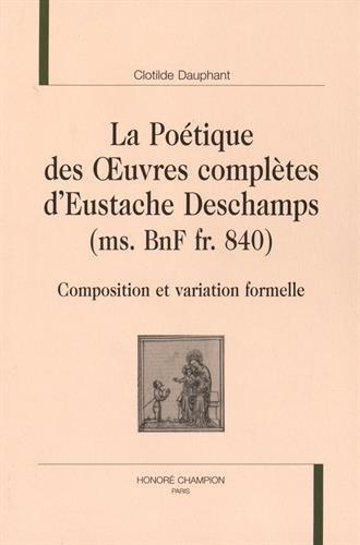 La Poétique des uvres complètes d'Eustache Deschamps (ms.BnF fr.840). Composition et variation formelle.