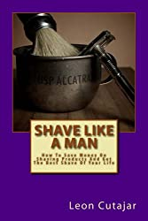 Shave Like A Man: How To Save Money On Shaving Products And Get The Best Shave Of Your Life. (English Edition)