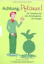 Achtung, Pflanze!: Ein Crashkurs für den Meistergärtner von morgen