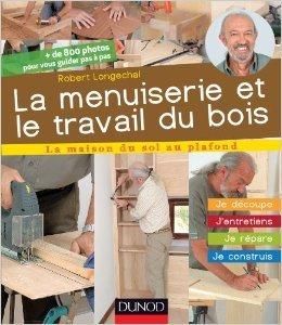 La menuiserie et le travail du bois - J'entretiens, je répare, je construis de Robert Longechal ( 10 avril 2013 )