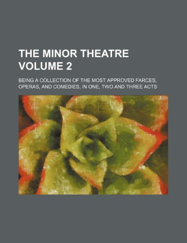 The minor theatre Volume 2 ; being a collection of the most approved farces, operas, and comedies, in one, two and three acts