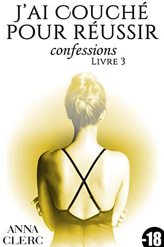 Confessions: J'ai Couché Pour Réussir (Livre 3): [Interdit Au Moins de 18 Ans] par Anna Clerc