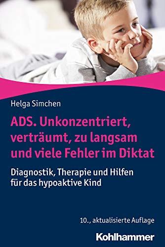 ADS. Unkonzentriert, verträumt, zu langsam und viele Fehler im Diktat: Diagnostik, Therapie und Hilfen für das hypoaktive Kind