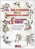 Il talismano della medicina naturale. Piante officinali & integratori alimentari