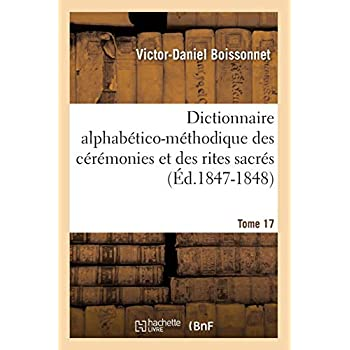 Dictionnaire alphabético-méthodique des cérémonies et des rites sacrés. Tome 17 (Éd.1847-1848)