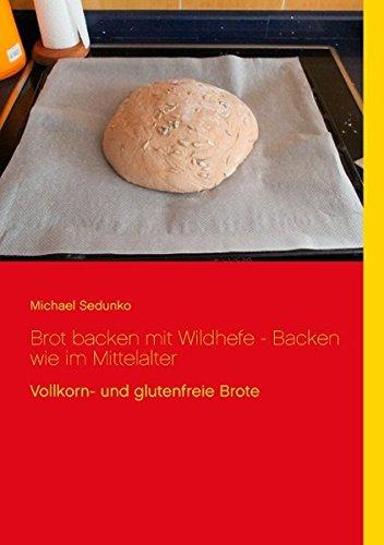 Brot backen mit Wildhefe - Backen wie im Mittelalter: Vollkorn- und glutenfreie Brote