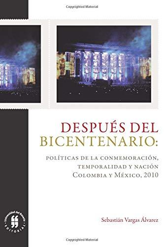Después del Bicentenario: políticas de la conmemoración, temporalidad y nación: Colombia y México, 2010