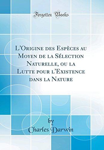 L'Origine Des Espèces Au Moyen de la Sélection Naturelle, Ou La Lutte Pour l'Existence Dans La Nature (Classic Reprint) par Charles Darwin