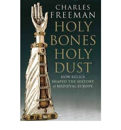 -holy-bones-holy-dust-how-relics-shaped-the-history-of-medieval-europe-by-charles-freeman-nov-2012