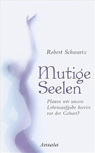 Mutige Seelen: Planen wir unsere Lebensaufgabe bereits vor der Geburt? by Robert Schwartz (2008-04-21)
