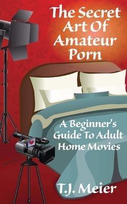 [ THE SECRET ART OF AMATEUR PORN: A BEGINNER'S GUIDE TO ADULT HOME MOVIES ] The Secret Art of Amateur Porn: A Beginner's Guide to Adult Home Movies By Meier, T J ( Author ) Mar-2014 [ Paperback ]