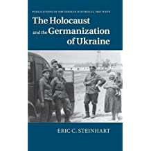 The Holocaust and the Germanization of Ukraine (Publications of the German Historical Institute) by Eric C. Steinhart (2015-02-09)