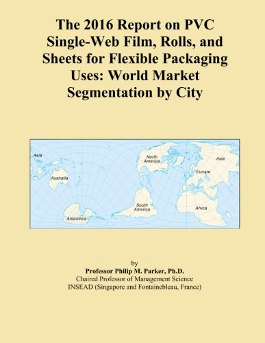 The 2016 Report on PVC Single-Web Film, Rolls, and Sheets for Flexible Packaging Uses: World Market Segmentation by City