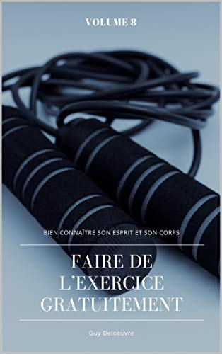 Bien connaître son Esprit et son Corps: Volume 8 : Faire de l'exercice gratuitement par Guy Deloeuvre