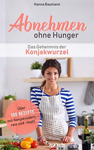 Abnehmen ohne Hunger - Das Geheimnis der Konjakwurzel: Über 100 Rezepte mit Konjaknudeln, -reis und -mehl (Abnehmen leicht gemacht 1)