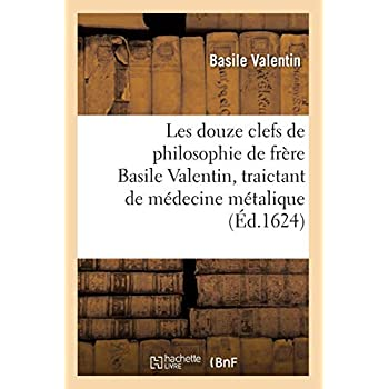 Les douze clefs de philosophie de frère Basile Valentin, traictant de médecine métalique (Éd.1624)
