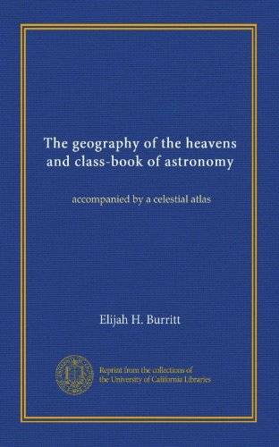 The geography of the heavens and class-book of astronomy: accompanied by a celestial atlas