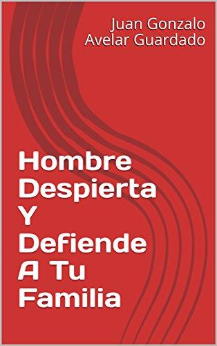 Hombre Despierta Y Defiende A Tu Familia por Juan Gonzalo Avelar Guardado